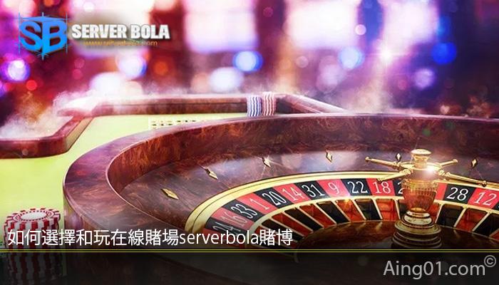 如何選擇和玩在線賭場serverbola賭博