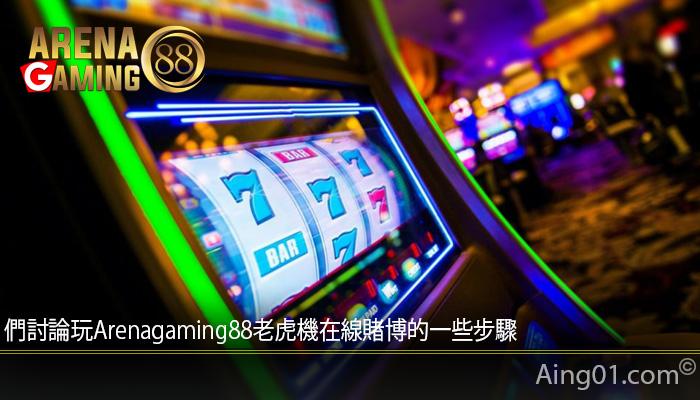 們討論玩Arenagaming88老虎機在線賭博的一些步驟